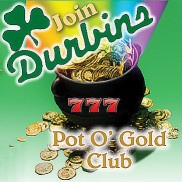 Join the Durbins Pot O' Gold Club and Recieve $10 Free Play